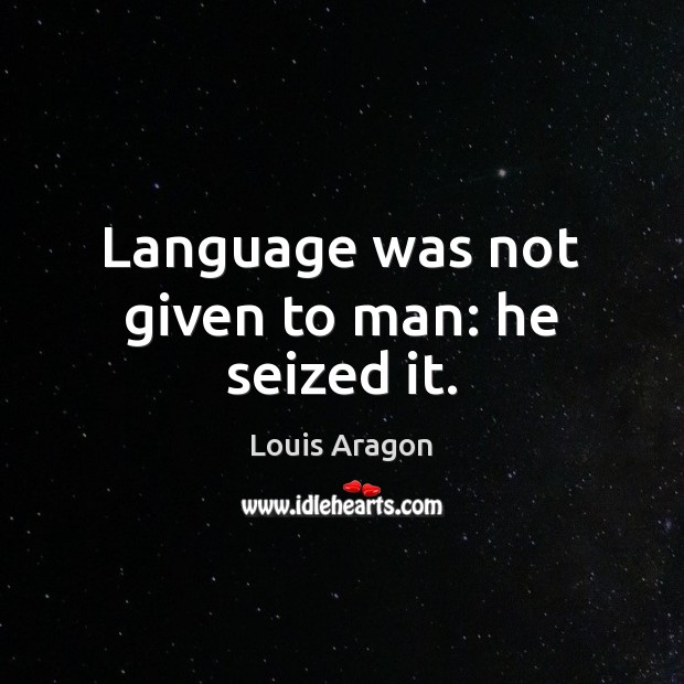 Language was not given to man: he seized it. Louis Aragon Picture Quote