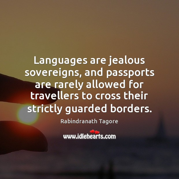 Languages are jealous sovereigns, and passports are rarely allowed for travellers to Rabindranath Tagore Picture Quote