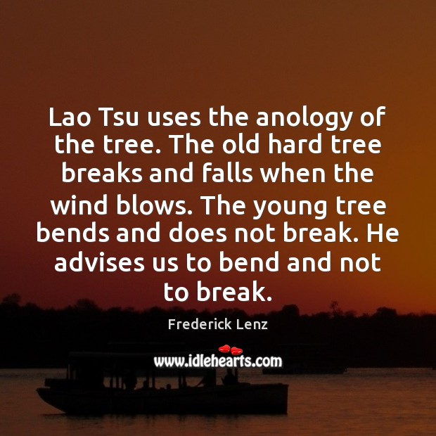 Image, Lao Tsu uses the anology of the tree. The old hard tree
