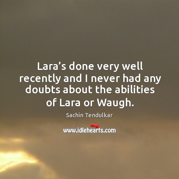 Lara's done very well recently and I never had any doubts about the abilities of lara or waugh. Image