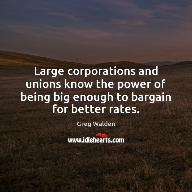 Large corporations and unions know the power of being big enough to Greg Walden Picture Quote
