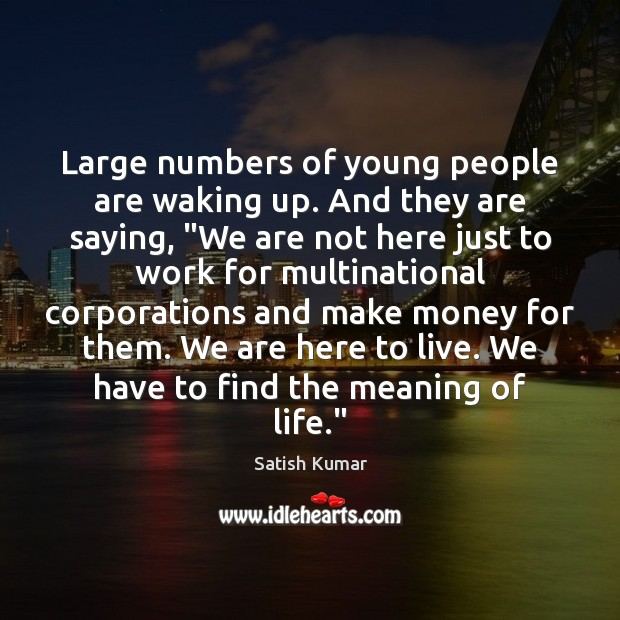 "Large numbers of young people are waking up. And they are saying, "" Satish Kumar Picture Quote"