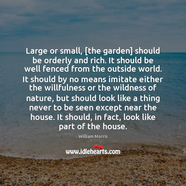 Large or small, [the garden] should be orderly and rich. It should William Morris Picture Quote