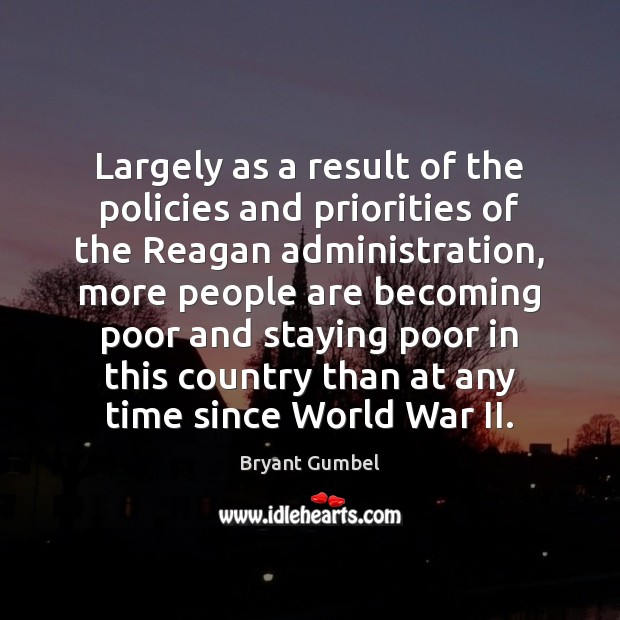 Largely as a result of the policies and priorities of the Reagan Bryant Gumbel Picture Quote
