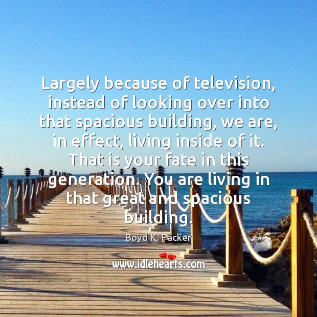 Largely because of television, instead of looking over into that spacious building, Image