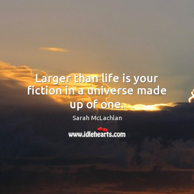 Image, Larger than life is your fiction in a universe made up of one.