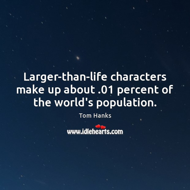 Larger-than-life characters make up about .01 percent of the world's population. Tom Hanks Picture Quote