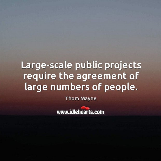 Large-scale public projects require the agreement of large numbers of people. Thom Mayne Picture Quote