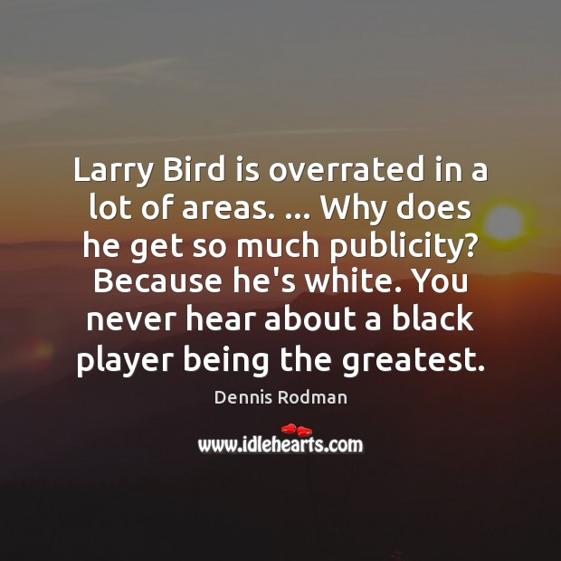 Larry Bird is overrated in a lot of areas. … Why does he Dennis Rodman Picture Quote