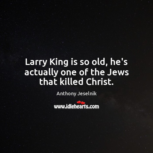 Larry King is so old, he's actually one of the Jews that killed Christ. Image
