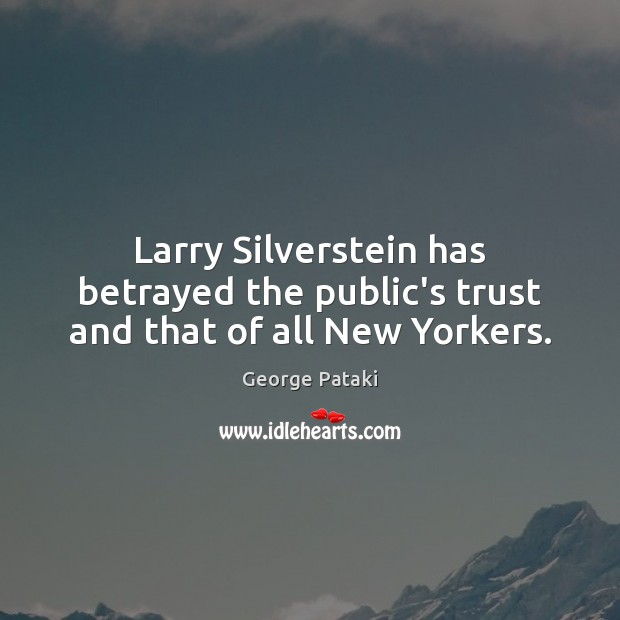 Larry Silverstein has betrayed the public's trust and that of all New Yorkers. George Pataki Picture Quote