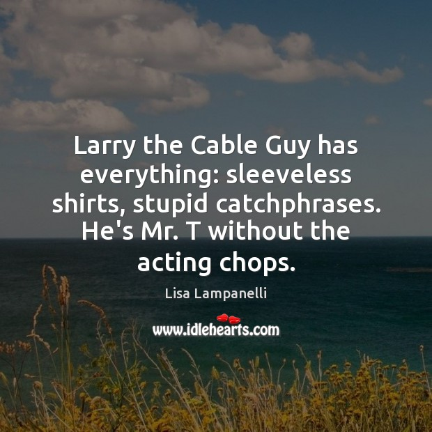 Larry the Cable Guy has everything: sleeveless shirts, stupid catchphrases. He's Mr. Image