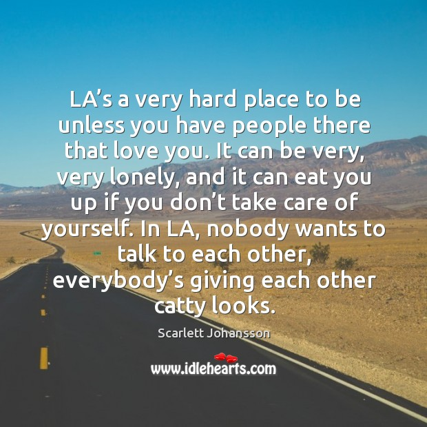 La's a very hard place to be unless you have people there that love you. Image