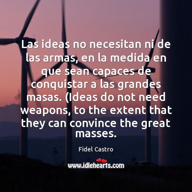 Las ideas no necesitan ni de las armas, en la medida en Fidel Castro Picture Quote