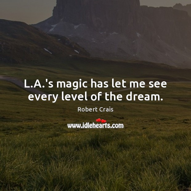 L.A.'s magic has let me see every level of the dream. Robert Crais Picture Quote