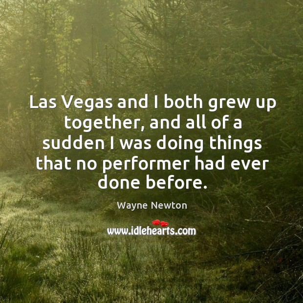 Las vegas and I both grew up together, and all of a sudden I was doing things that no performer had ever done before. Image