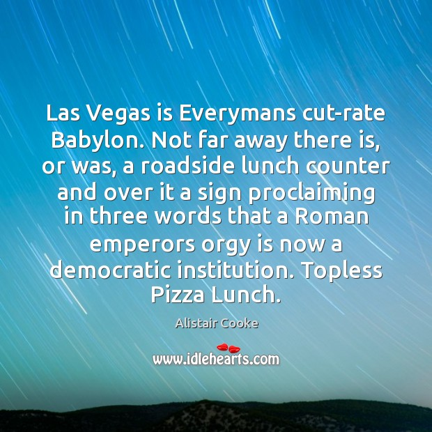 Las Vegas is Everymans cut-rate Babylon. Not far away there is, or Alistair Cooke Picture Quote