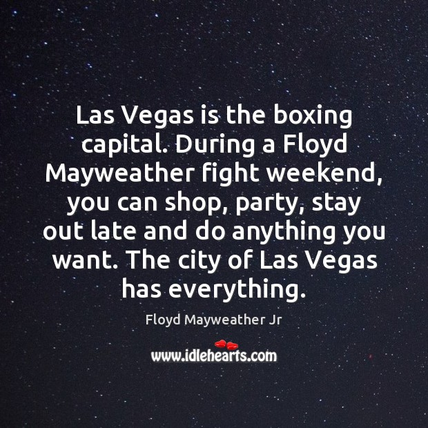 Las Vegas is the boxing capital. During a Floyd Mayweather fight weekend, Floyd Mayweather Jr Picture Quote