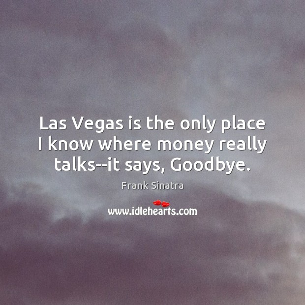 Las Vegas is the only place I know where money really talks–it says, Goodbye. Frank Sinatra Picture Quote