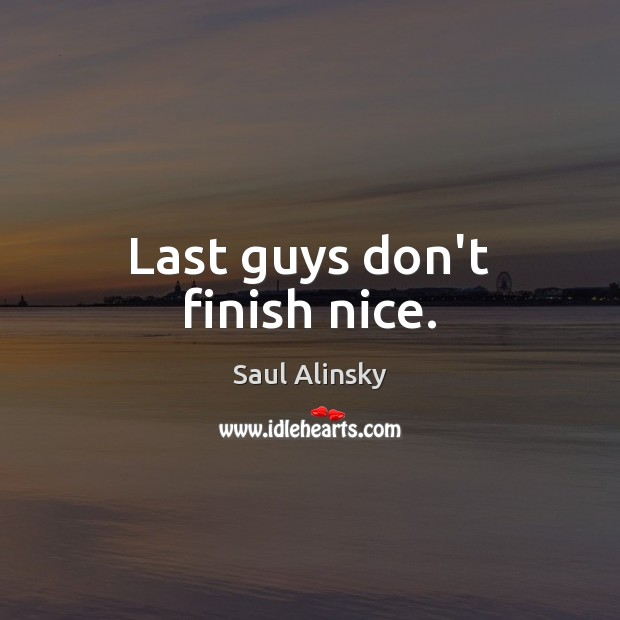 Last guys don't finish nice. Saul Alinsky Picture Quote