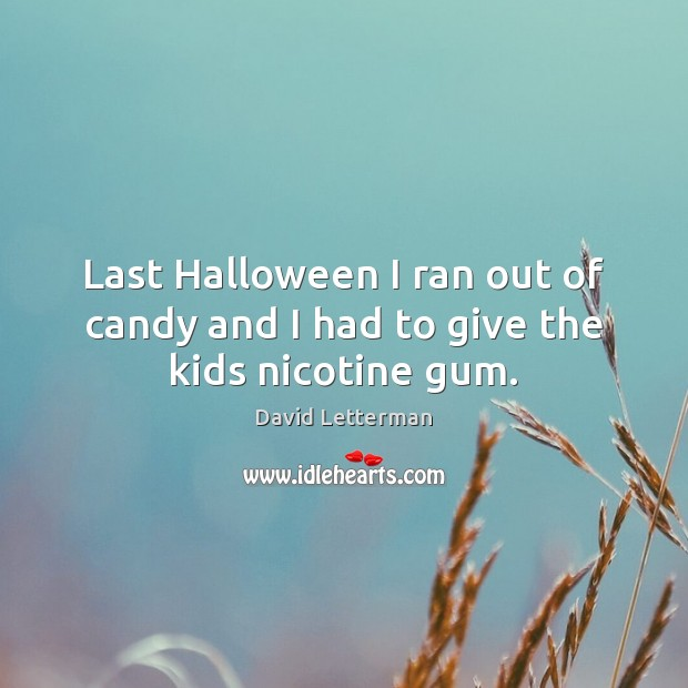 Last Halloween I ran out of candy and I had to give the kids nicotine gum. David Letterman Picture Quote