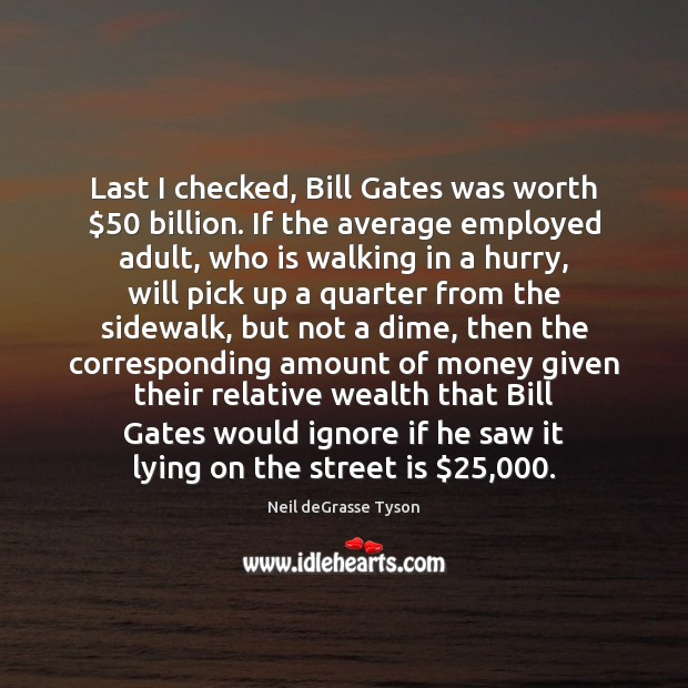 Image, Last I checked, Bill Gates was worth $50 billion. If the average employed