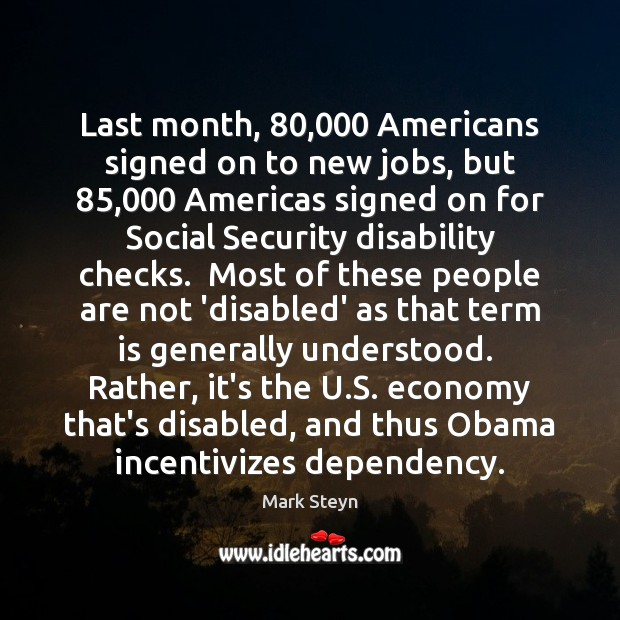 Last month, 80,000 Americans signed on to new jobs, but 85,000 Americas signed on Mark Steyn Picture Quote