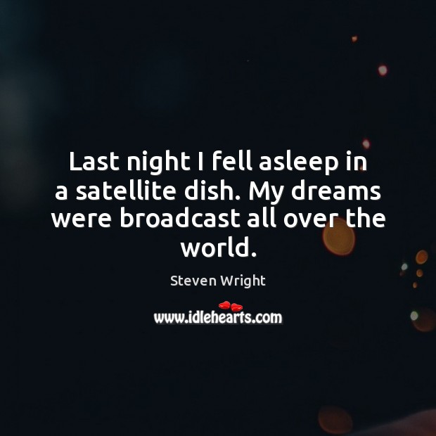 Last night I fell asleep in a satellite dish. My dreams were broadcast all over the world. Steven Wright Picture Quote
