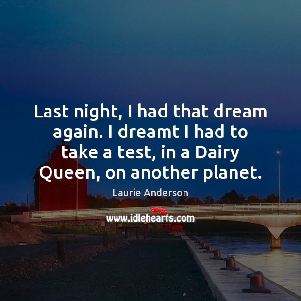 Last night, I had that dream again. I dreamt I had to Laurie Anderson Picture Quote