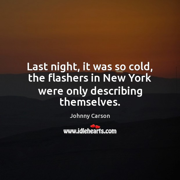Last night, it was so cold, the flashers in New York were only describing themselves. Johnny Carson Picture Quote