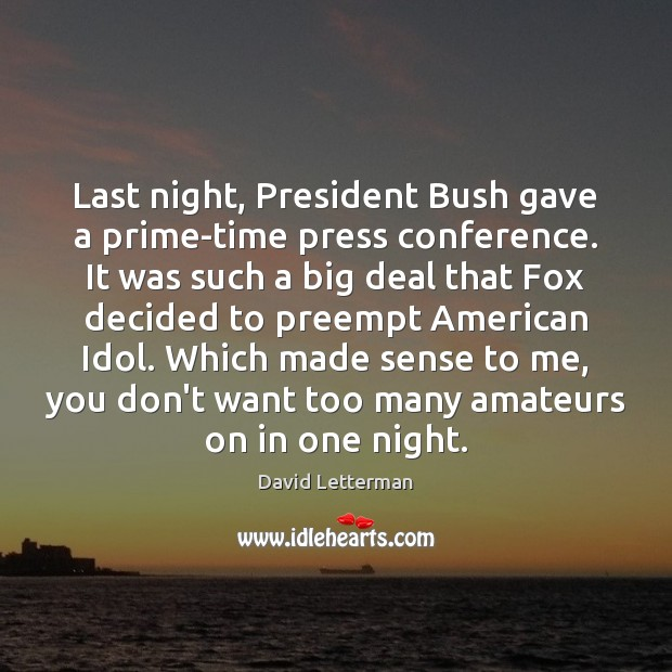 Last night, President Bush gave a prime-time press conference. It was such David Letterman Picture Quote