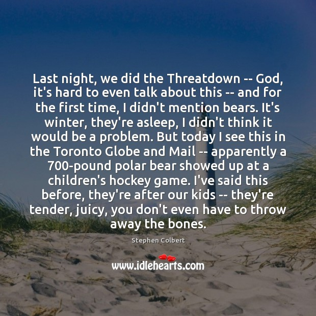 Last night, we did the Threatdown — God, it's hard to even Stephen Colbert Picture Quote