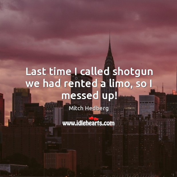 Last time I called shotgun we had rented a limo, so I messed up! Image