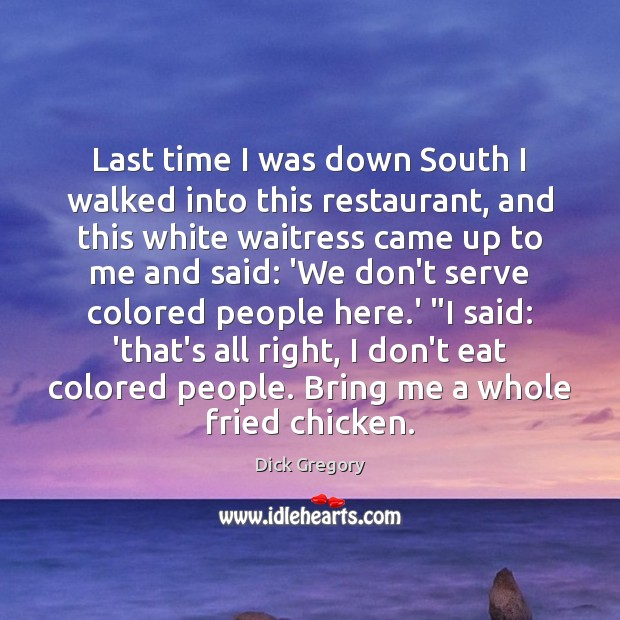 Last time I was down South I walked into this restaurant, and Dick Gregory Picture Quote