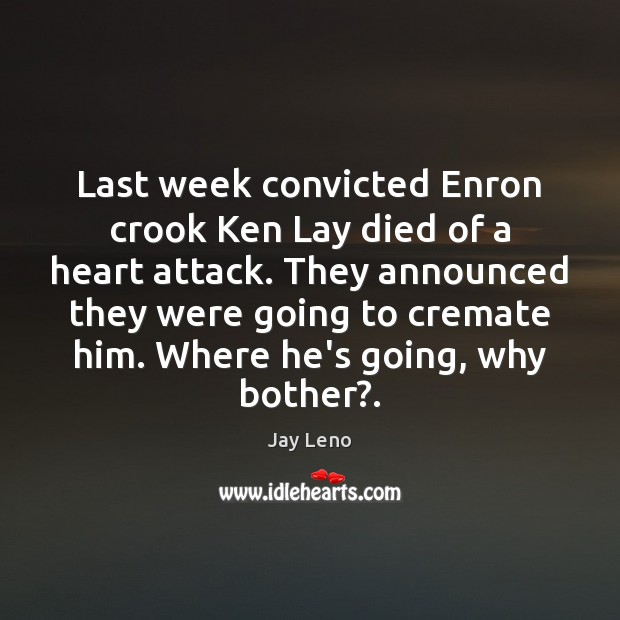 Last week convicted Enron crook Ken Lay died of a heart attack. Jay Leno Picture Quote