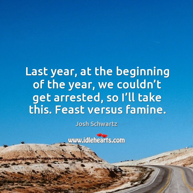 Last year, at the beginning of the year, we couldn't get arrested, so I'll take this. Feast versus famine. Image