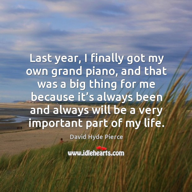 Last year, I finally got my own grand piano, and that was a big thing for me because it's David Hyde Pierce Picture Quote