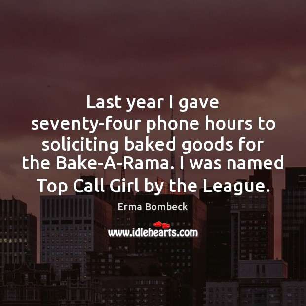 Last year I gave seventy-four phone hours to soliciting baked goods for Erma Bombeck Picture Quote