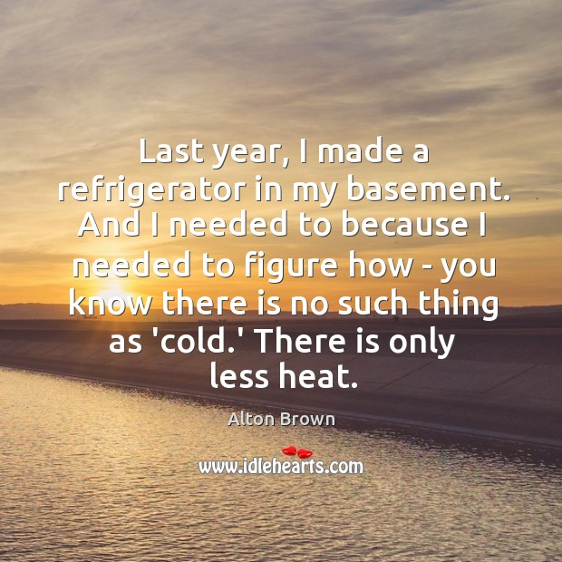 Last year, I made a refrigerator in my basement. And I needed Alton Brown Picture Quote
