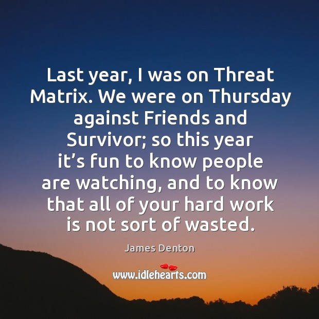 Last year, I was on threat matrix. We were on thursday against friends and survivor Image