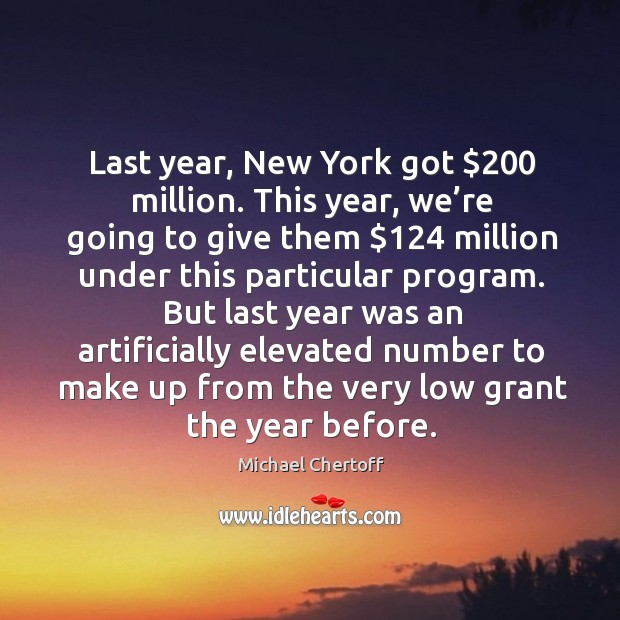 Last year, new york got $200 million. This year, we're going to give them $124 million Michael Chertoff Picture Quote
