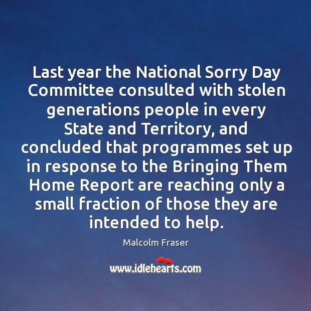 Last year the national sorry day committee consulted with stolen generations people in every state and Malcolm Fraser Picture Quote
