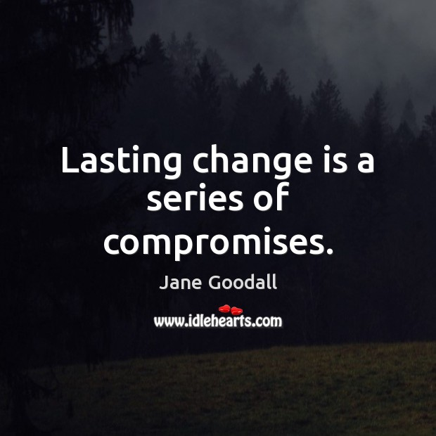 Lasting change is a series of compromises. Jane Goodall Picture Quote