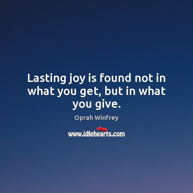 Lasting joy is found not in what you get, but in what you give. Oprah Winfrey Picture Quote
