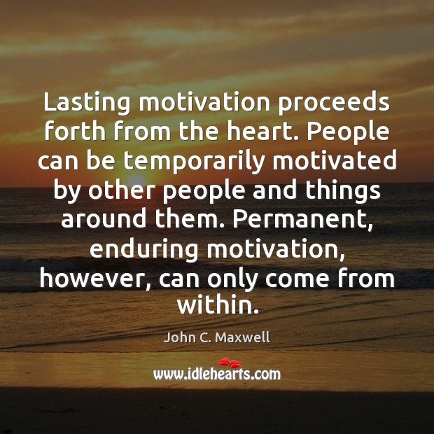 Lasting motivation proceeds forth from the heart. People can be temporarily motivated Image