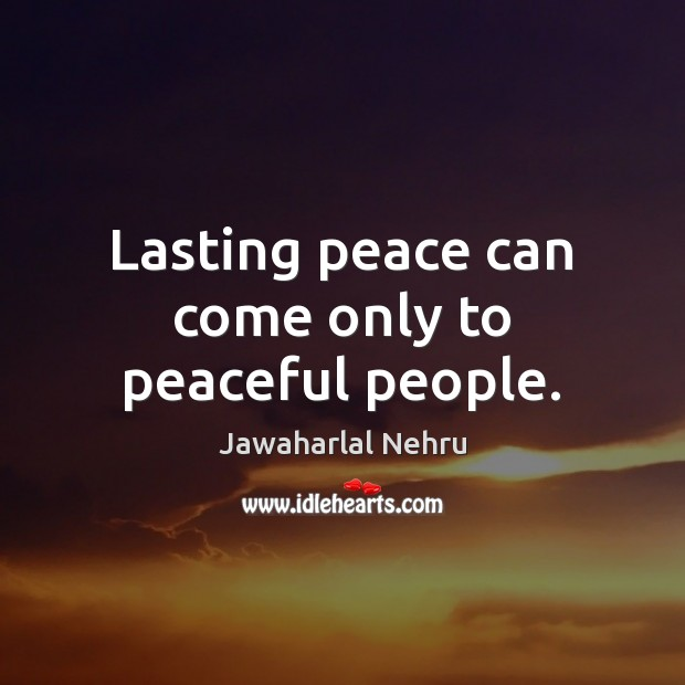 Image, Lasting peace can come only to peaceful people.