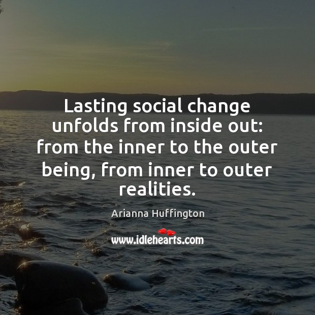 Lasting social change unfolds from inside out: from the inner to the Arianna Huffington Picture Quote