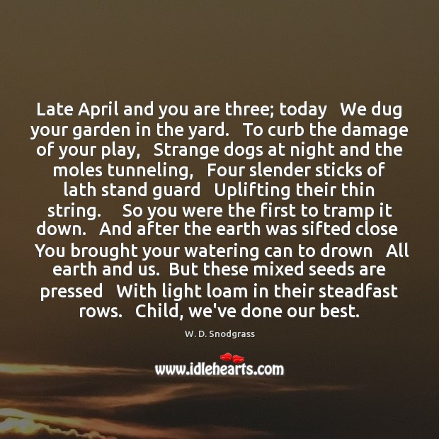 Late April and you are three; today   We dug your garden in Image