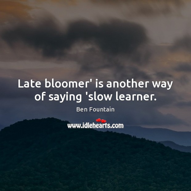Image, Late bloomer' is another way of saying 'slow learner.
