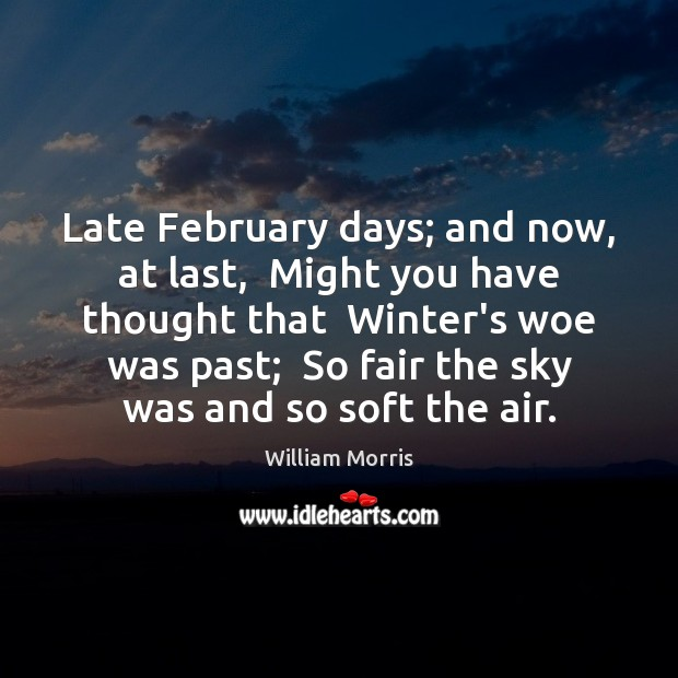 Late February days; and now, at last,  Might you have thought that Image